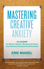 Mastering Creative Anxiety : 24 Lessons for Writers, Painters, Musicians & Actors from America's Foremost Creativity Coach - Eric Maisel