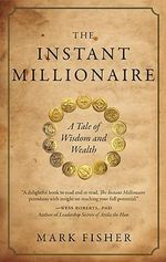 The Instant Millionaire : A Tale of Wisdom and Wealth - Mark Fisher