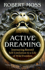Active Dreaming : Journeying Beyond Self-Limitation to a Life of Wild Freedom - Robert Moss