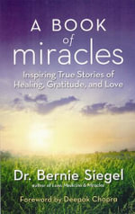 A Book of Miracles : Inspiring True Stories of Healing, Gratitude, and Love - Bernie S. Siegel