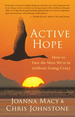 Active Hope : How to Face the Mess We're in without Going Crazy - Joanna Macy
