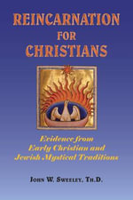 Reincarnation for Christians : Evidence from Early Christian and Jewish Mystical Traditions - John W Sweeley