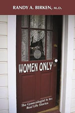 Women Only : The Gynecologist Is In: Real Life Stories - Randy A. Birken