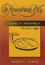 In Remembrance of Me : Enriching Our Understanding of the Lord's Supper - Andrew C. Fleming