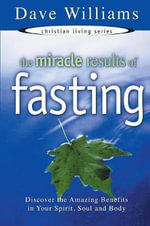 The Miracle Results of Fasting : Discover the Amazing Benefits in Your Spirit, Soul, and Body - Dave Williams