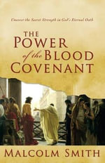 The Power of the Blood Covenant : Uncover the Secret Strength in God's Eternal Oath :  Uncover the Secret Strength in God's Eternal Oath - Professor Malcolm Smith