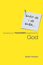 What Do I Do When? : Answering Your Toughest Questions About God - Kevin Moore