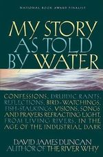 My Story as Told by Water : Confessions, Druidic Rants, Reflections, Bird-Watchings, Fish-Stalkings, Visions, Songs and Prayers Refracting Light, from Living Rivers, in the Age of the Industrial Dark - David James Duncan
