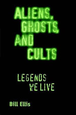 Aliens, Ghosts, and Cults : Legends We Live - Bill Ellis