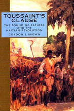 Toussaint's Clause : The Founding Fathers and the Haitian Revolution - Gordon S Brown