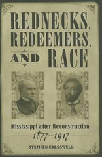 Rednecks, Redeemers, and Race : Mississippi After Reconstruction, 1877-1917 - Stephen Edward Cresswell