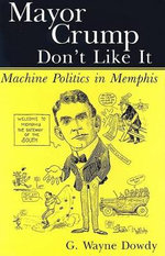 Mayor Crump Don't Like It : Machine Politics in Memphis - G Wayne Dowdy