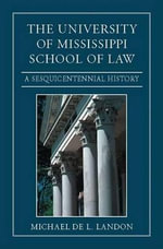 The University of Mississippi School of Law : A Sesquicentennial History - Michael De L Landon