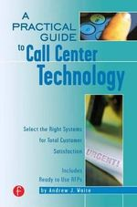 A Practical Guide to Call Center Technology : Select the Right Systems for Total Customer Satisfaction - Andrew J. Waite