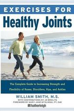 Exercises for Healthy Joints : The Complete Guide to Increasing Strength and Flexibility of Knees, Shoulders, Hips, and Ankles - William Smith, Jr.