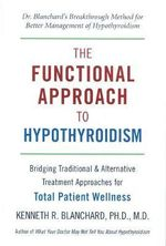 The Functional Approach to Hypothyroidism : Bridging Traditional and Alternative Treatment Approaches for Total Patient Wellness - Kenneth Blanchard