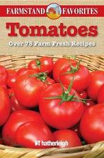 Tomatoes : Over 75 Farm Fresh Recipes - Hatherleigh Press