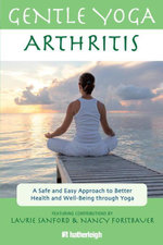 Gentle Yoga for Arthritis : A Safe and Easy Approach to Better Health and Well-Being through Yoga