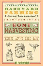 Backyard Farming: Home Harvesting : Expert Advice Made Easy - Kim Pezza