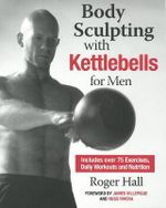 Body Sculpting with Kettlebells for Men : Over 50 Total Body Exercises - Roger Hall