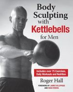 Body Sculpting with Kettlebells for Men : The Complete Strength and Conditioning Plan - Includes Over 75 Exercises plus Daily Workouts and Nutrition fo - Roger Hall