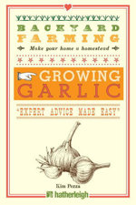 Backyard Farming : Growing Garlic: The Complete Guide to Planting, Growing, and Harvesting Garlic. - Kim Pezza