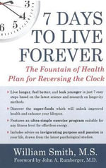 7 Days to Live Forever : The Fountain of Health Plan for Reversing the Clock - William Smith