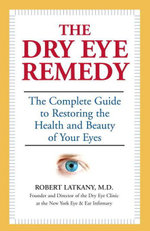 The Dry Eye Remedy : The Complete Guide to Restoring the Health and Beauty of Your Eyes - Robert Md Latkany