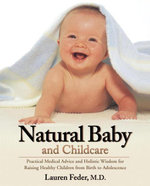 Natural Baby and Childcare : Practical Medical Advice and Holistic Wisdom for Raising Healthy Children from Birth to Adolescence - Lauren Md Feder