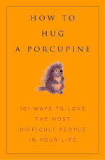 How to Hug A Porcupine : Easy Ways to Love the Difficult People in Your Life