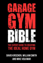 Garage Gym Bible : The Expert Guide to Creating the Ideal Home Gym - William Smith