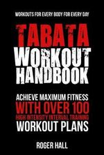 Tabata Workout Handbook : Achieve Maximum Fitness with Over 100 High Intensity Interval Training Workout Plans - Roger Hall