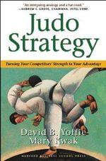 Judo Strategy : Turning Your Competitors' Strength to Your Advantage - David B. Yoffie