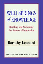 Wellsprings of Knowledge : Building and Sustaining the Sources of Innovation - Dorothy Leonard-Barton