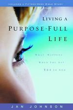 Living a Purpose-Full Life : What Happens When You Say Yes to God - Jan Johnson
