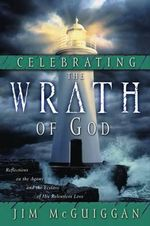 Celebrating the Wrath of God : Reflections on the Agony and the Ecstasy of His Relentless Love - Jim McGuiggan