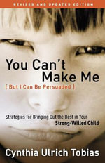 You Can't Make Me : Strategies for Bringing Out the Best in Your Strong Willed Child - Cynthia Ulrich Tobias
