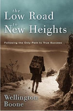 Low Road to New Heights : Following the only road to true success - WELLINGTON BOONE