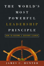The Worlds Most Powerful Leadership Principle : How to Become a Servant Leader - James C Hunter