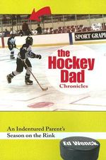 The Hockey Dad Chronicles : An Indentured Parent's Season on the Rink - Ed Wenck
