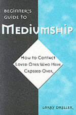 A Beginner's Guide to Mediumship : How to Contact Loved Ones Who Have Crossed Over - Larry Dreller