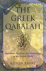 The Greek Qabalah : Alphabetic Mysticism and Numerology in the Ancient World - Kieran Barry