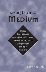 Secrets of a Medium : How to Prepare Yourself Mentally, Physically, and Spiritually to be a Medium - Larry Dreller