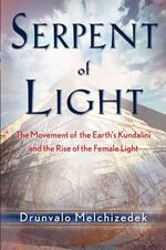 Serpent of Light 1949-2013 : Beyond 2012: the Movement of the Earth's Kundalini and the Rise of the Female Light - Drunvalo Melchizedek