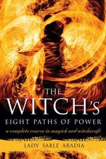 Witch's Eight Paths of Power : A Complete Course in Magick and Witchcraft - Lady Sable Aradia