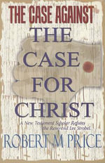 The Case Against the Case for Christ : A New Testament Scholar Refutes Lee Strobel - Reverend Robert M Price