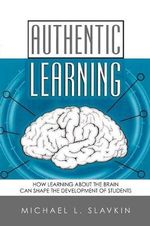 Authentic Learning : How Learning About the Brain Can Shape the Development of Students - Michael L. Slavkin