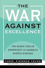 The War Against Excellence : The Rising Tide of Mediocrity in America's Middle Schools - Cheri Pierson Yecke