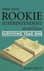 What Every Rookie Superintendent Should Know : Surviving Year One - Robert Reeves