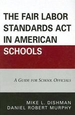 The Fair Labor Standards Act in American Schools : A Guide for School Officials - Mike L. Dishman